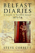 Belfast Diaries : A Gunner in Northern Ireland 1971-74 - Steve Corbett