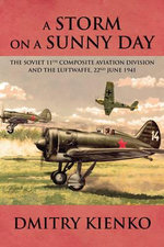 A Storm on a Sunny Day : The Soviet 11th Composite Aviation Division and the Luftwaffe, 22 June 1941 - Dmitry Kienko