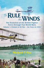 To Rule the Winds: Prelude to Air War - the Years to 1914 v. 1 : The Evolution of the British Fighter Force Through Two World Wars - Michael C. Fox