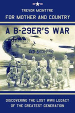 For Mother and Country - a B-29er's War : Discovering the Lost WWII Legacy of the Greatest Generation - Trevor McIntyre