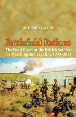 Battlefield Rations : The Food Given to the British Soldier for Marching and Fighting 1900 - 2011 - Anthony Clayton