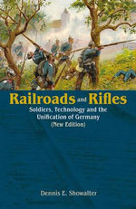 Railroads and Rifles : Soldiers, Technology and the Unification of Germany - Dennis E. Showalter