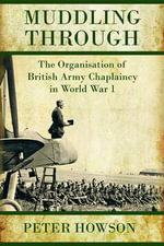 Muddling Through : The Organisation of British Army Chaplaincy in World War One - Peter Howson