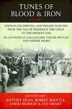 Tunes of Blood & Iron: Infantry v. 1, Pt. 1 : German Regimental & Parade Marches from Frederick the Great to the Present Day by Luftwaffe Lt Cols Joachim Toeche-mittler and Werner Probst - Antony Dean
