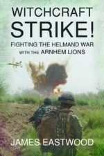 Witchcraft Strike : Fighting the Helmand War with the Arnhem Lions - James Eastwood