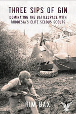 Three Sips of Gin : Dominating the Battlespace with Rhodesia's Elite Selous Scouts - Tim Bax
