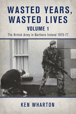 Wasted Years, Wasted Lives Volume 1 : The British Army in Northern Ireland 1975-77 - Ken Wharton