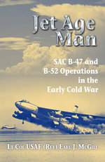 Jet Age Man : SAC B-47 and B-52 Operations in the Early Cold War - Lt Col USAF Earl J. McGill, (Ret.)