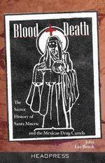 Blood + Death : The Secret of Santa Muerte and the Mexican Drug Cartels - John Lee Brook