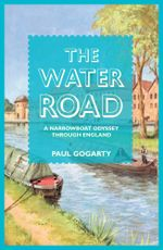 The Water Road : A Narrowboat Odyssey Through England - Paul Gogarty