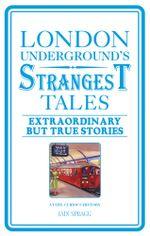 London Underground's Strangest Tales : Extraordinary but true stories - Iain Spragg