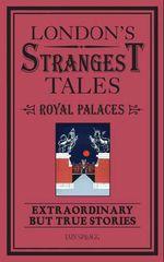 London's Strangest Tales: Historic Royal Palaces : Extraordinary but True Stories - Iain Spragg
