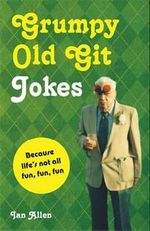Grumpy Old Git Jokes : Because Life's Not All Fun, Fun, Fun - Ian Allen
