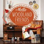 Mollie Makes: Woodland Friends : Crochet, Knitting, Sewing, Papercraft and More - Mollie Makes