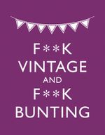 F**K Vintage & F**K Bunting : Exacting Revenge On All Things Old-fashioned - M. E. Croft
