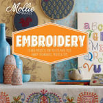 Mollie Makes: Embroidery : 15 New Projects for You to Make Plus Handy Techniques, Tricks and Tips - Mollie Makes