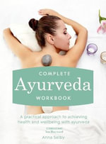 Complete Ayurveda Workbook : A Practical Approach to Achieving Health and Well-being with Ayurveda - Anna Selby