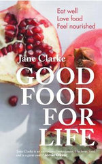 Good Food for Life : Eat Well - Love Food - Feel Nourished - Jane Clarke