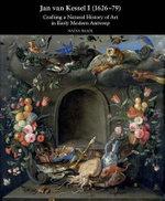 Jan Van Kessel I (1626-1679) : Crafting a Natural History of Art in Early Modern Antwerp - Nadia Baadj