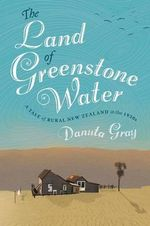 The Land of Greenstone Water : A Rural Tale of New Zealand in the 1930s - Danuta Gray