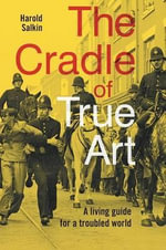 The Cradle of True Art : A Living Guide for a Troubled World - Harold Salkin