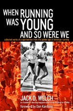 When Running Was Young and So Were We : Collected Works of a Sportswriter from the Golden Age of American Running - Jack Welch
