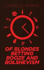Of Blondes, Betting, Booze and Bolshevism - Charles Marks