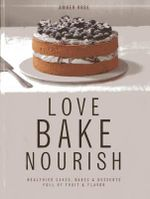 Love, Bake, Nourish : Healthier Cakes, Bakes & Desserts Full of Fruit & Flavor - Amber Rose