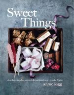 Sweet Things : Chocolates, Candies, Caramels & Marshmallows to Make & Give - Annie Rigg