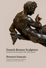 French Bronze Sculpture : Materials and Techniques 16th-18th Century