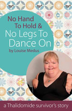 No Hands To Hold and No Legs To Dance On : A Thalidomide Survivor's Story - Louise Medus
