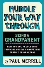 Muddle Your Way Through Being a Grandparent : How to Fool People into Thinking You're a Competent Granny or Grandpa - Paul Merrill