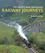 The World's Most Spectacular Railway Journeys - Brian Solomon
