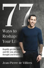 77 Ways to Reshape Your Life : Rapidly Get the Body and Life You Always Thought You'd Have - Jean-Pierre de Villiers
