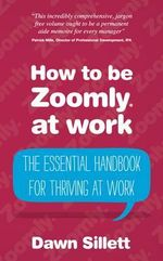 How to be Zoomly at Work : The Essential Handbook for Thriving at Work - Dawn Sillett