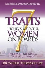 7 Traits of Highly Successful Women on Boards : Views from the Top and How to Get There - Dr. Yvonne Thompson