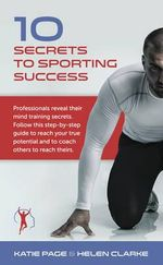 10 Secrets to Sporting Success : Professionals Reveal Their Mind Training Secrets - Katie Page