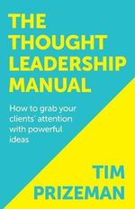 The Thought Leadership Manual : How to Grab Your Clients' Attention with Powerful Ideas - Tim Prizeman
