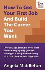 How to Get Your First Job and Build the Career You Want : Over 100 Tips and Hints and a Clear Practical Step by Step Guide to Finding Your First Job and Building on it to Achieve an Amazing Career - Angela Middleton