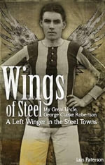 Wings of Steel : My Great Uncle, George Clarke Robertson  -  A Left Winger in the Steel Towns - Iain Paterson
