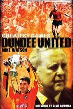 Dundee United Greatest Games : The Tangerines' Fifty Finest Matches - Mike Watson