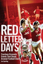 Red Letter Days : Fourteen Dramatic Events That Shook Arsenal - Jon Spurling