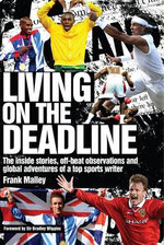 Living on the Deadline : Inside Stories, Off-Beat Observations and Global Adventures of a Top Sports Writer - Frank Malley