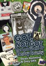 Got, Not Got: Derby County : The Lost World of Derby County - Derek Hammond
