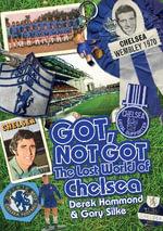 Got, Not Got: Chelsea : The Lost World of Chelsea Football Club - Derek Hammond