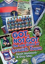 Got, Not Got: Ipswich Town : The Lost World of Ipswich Town - Derek Hammond