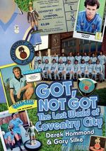 Got, Not Got: Coventry City : The Lost World of Coventry City - Derek Hammond