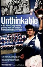 Unthinkable! : Raith Rovers' Improbable Journey from the Bottom to the Top of Scottish Football - Steven Lawther