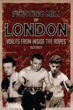 Fighting Men of London : Voices from Inside the Ropes - Alex Daley
