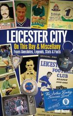 Leicester City on This Day & Miscellany : Foxes Anecdotes, Legends, Stats & Facts - Matt Bozeat